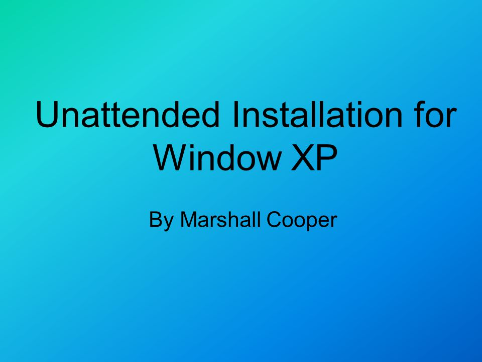 Unattended Installation for Window XP By Marshall Cooper