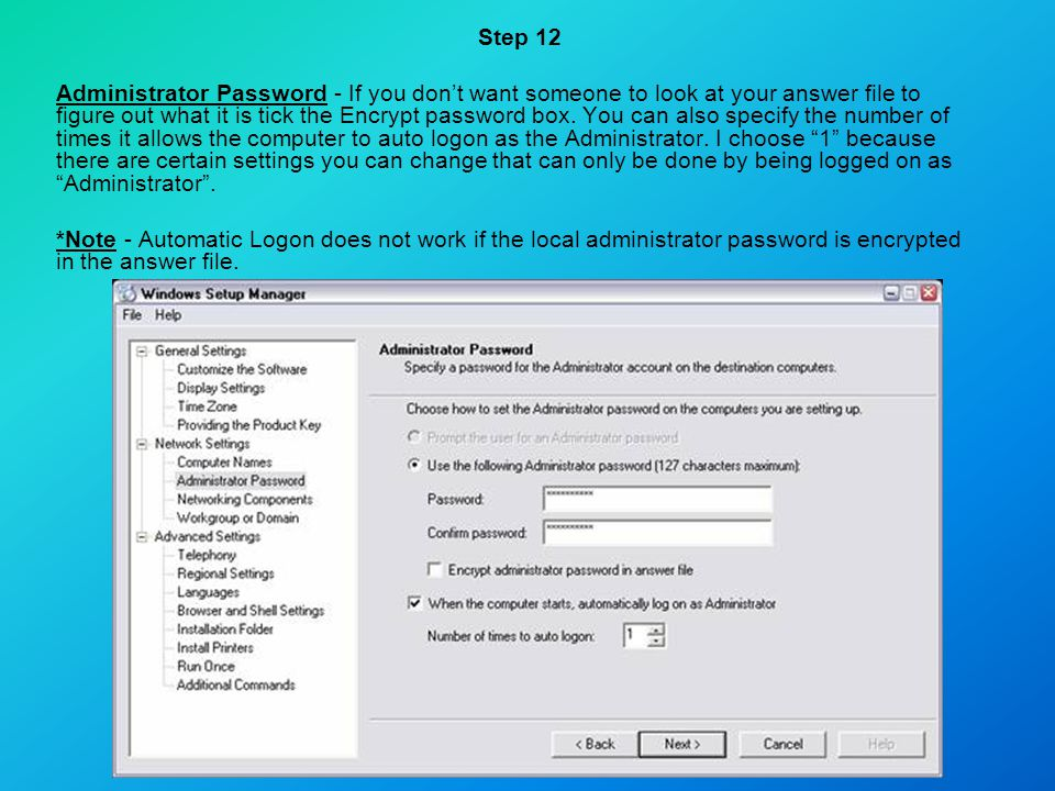 Step 12 Administrator Password - If you don't want someone to look at your answer file to figure out what it is tick the Encrypt password box. You can