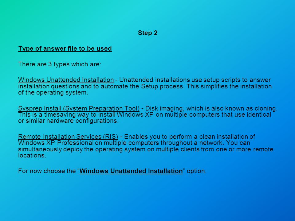 Step 2 Type of answer file to be used There are 3 types which are: Windows Unattended Installation - Unattended installations use setup scripts to ans