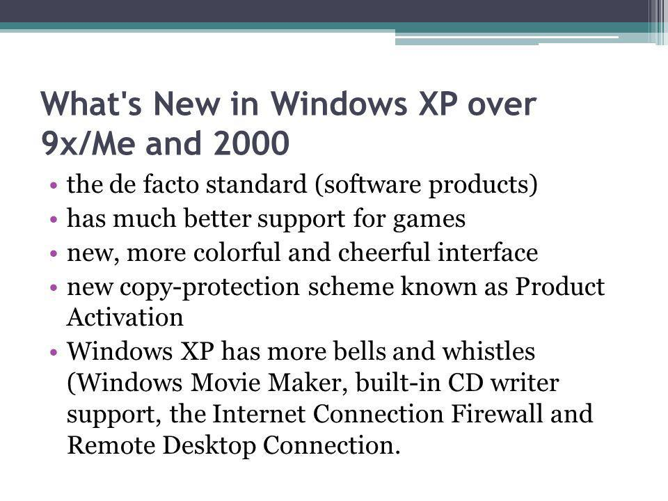 What s New in Windows XP over 9x/Me and 2000 the de facto standard (software products) has much better support for games new, more colorful and cheerful interface new copy-protection scheme known as Product Activation Windows XP has more bells and whistles (Windows Movie Maker, built-in CD writer support, the Internet Connection Firewall and Remote Desktop Connection.