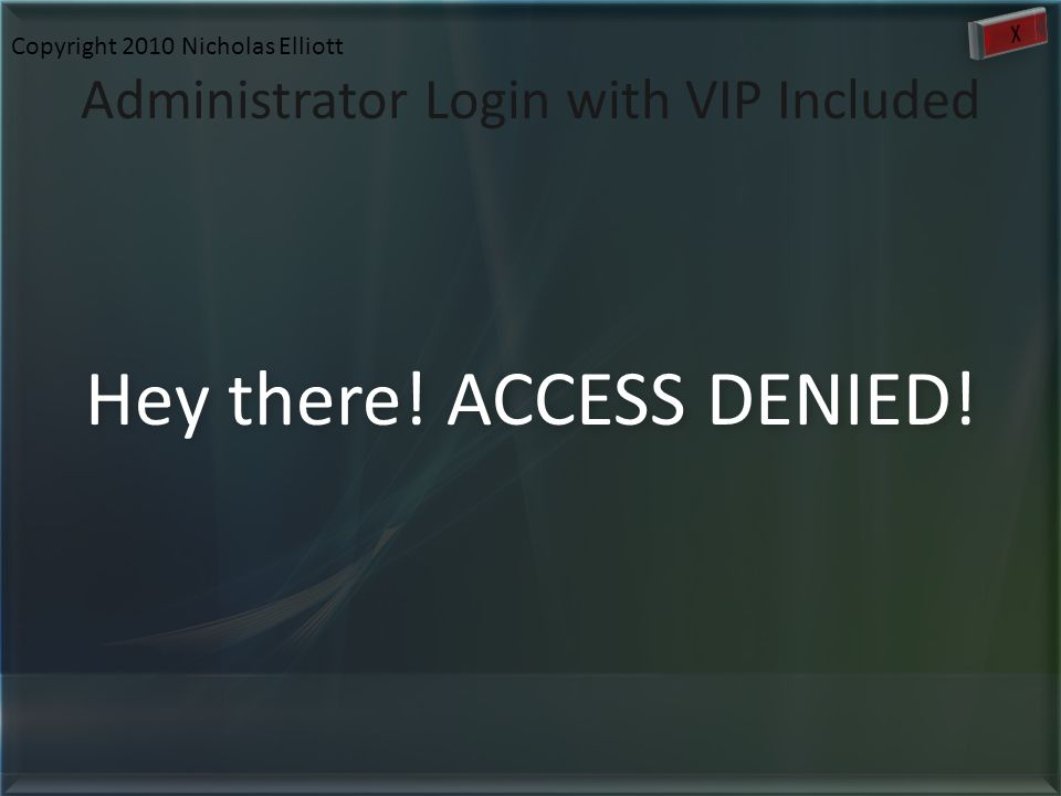 Administrator Login with VIP Included Hey there! ACCESS DENIED! Copyright 2010 Nicholas Elliott