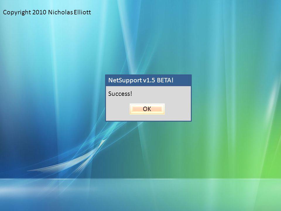 NetSupport v1.5 BETA! Success! OK Copyright 2010 Nicholas Elliott