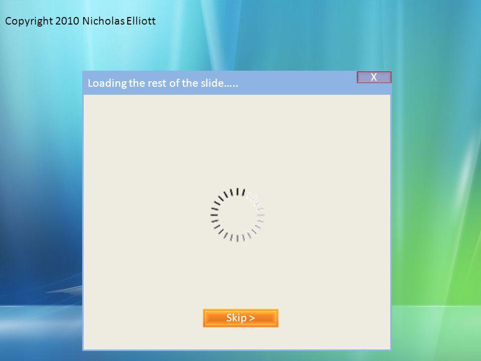Copyright 2010 Nicholas Elliott Skip > Loading the rest of the slide….. X