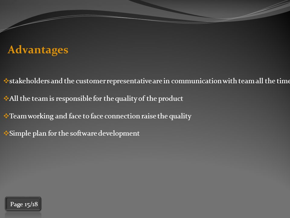 Advantages  stakeholders and the customer representative are in communication with team all the time  All the team is responsible for the quality of the product  Team working and face to face connection raise the quality  Simple plan for the software development Page 15/18