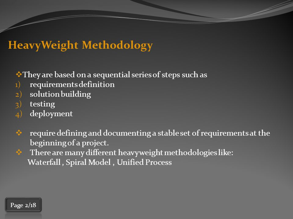HeavyWeight Methodology  They are based on a sequential series of steps such as 1)requirements definition 2)solution building 3)testing 4)deployment  require defining and documenting a stable set of requirements at the beginning of a project.