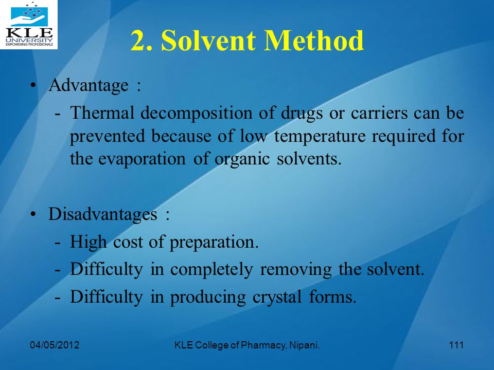 Advantage : -Thermal decomposition of drugs or carriers can be prevented because of low temperature required for the evaporation of organic solvents.