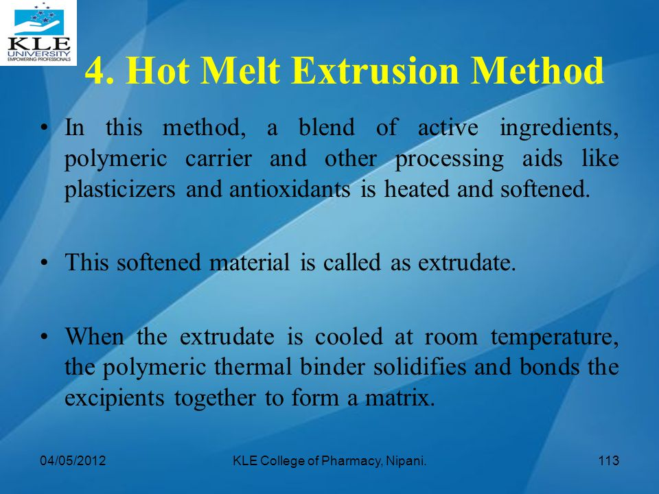 4. Hot Melt Extrusion Method In this method, a blend of active ingredients, polymeric carrier and other processing aids like plasticizers and antioxid