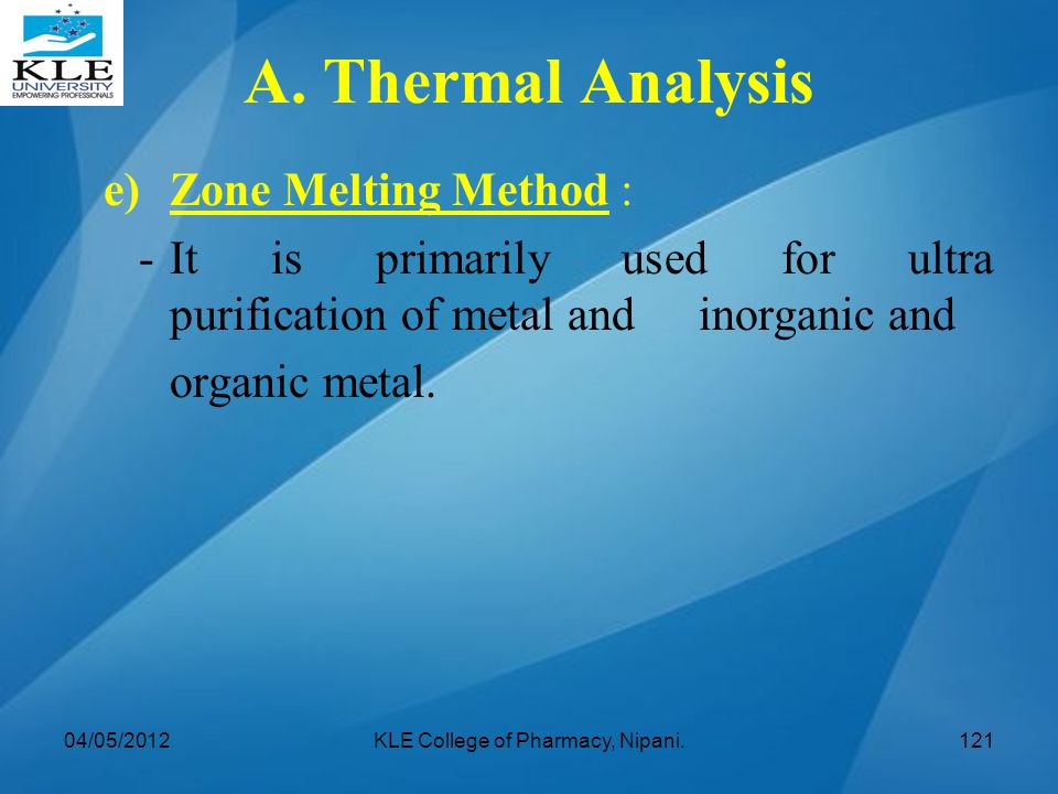 e)Zone Melting Method : -It is primarily used for ultra purification of metal and inorganic and organic metal. 04/05/2012KLE College of Pharmacy, Nipa