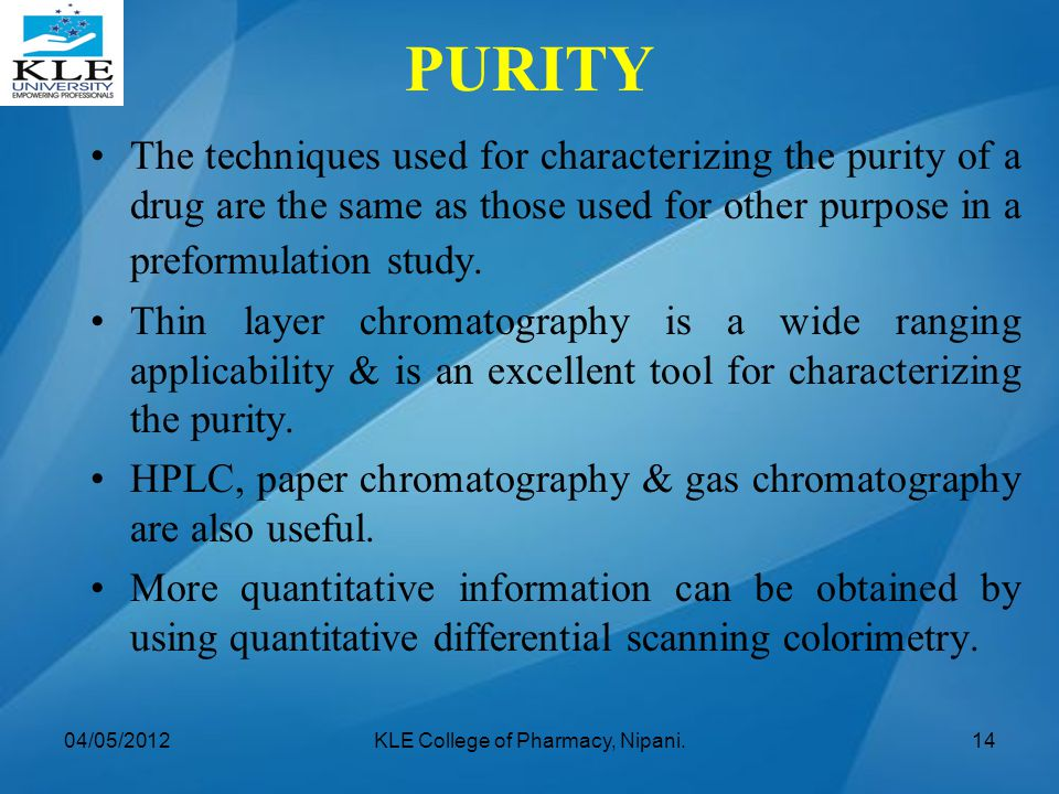The techniques used for characterizing the purity of a drug are the same as those used for other purpose in a preformulation study. Thin layer chromat