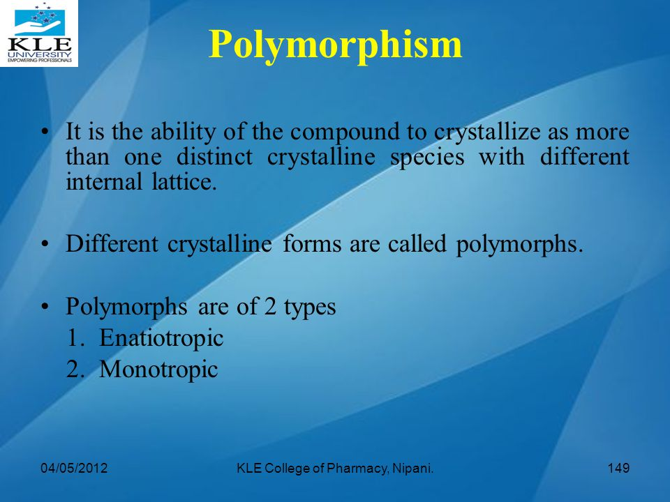 Polymorphism It is the ability of the compound to crystallize as more than one distinct crystalline species with different internal lattice. Different