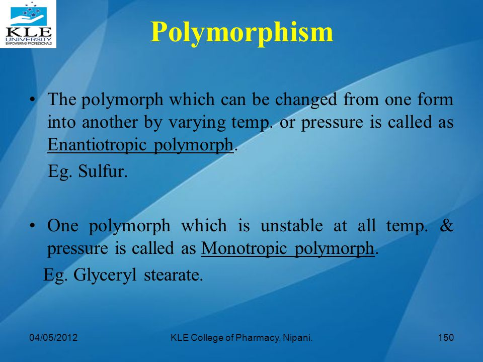 The polymorph which can be changed from one form into another by varying temp. or pressure is called as Enantiotropic polymorph. Eg. Sulfur. One polym