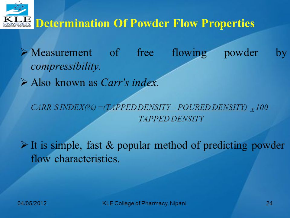  Measurement of free flowing powder by compressibility.  Also known as Carr's index. CARR'S INDEX(%) =(TAPPED DENSITY – POURED DENSITY) X 100 TAPPED