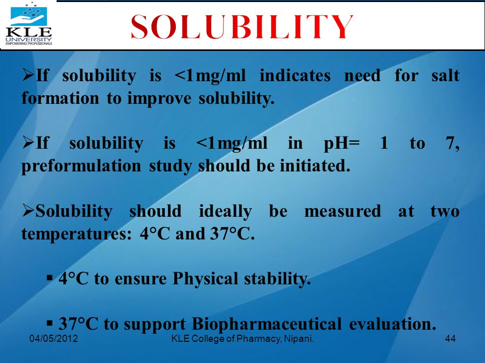  If solubility is <1mg/ml indicates need for salt formation to improve solubility.  If solubility is <1mg/ml in pH= 1 to 7, preformulation study sho