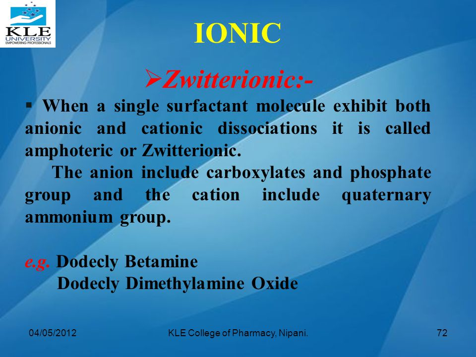  Zwitterionic:-  When a single surfactant molecule exhibit both anionic and cationic dissociations it is called amphoteric or Zwitterionic. The anio