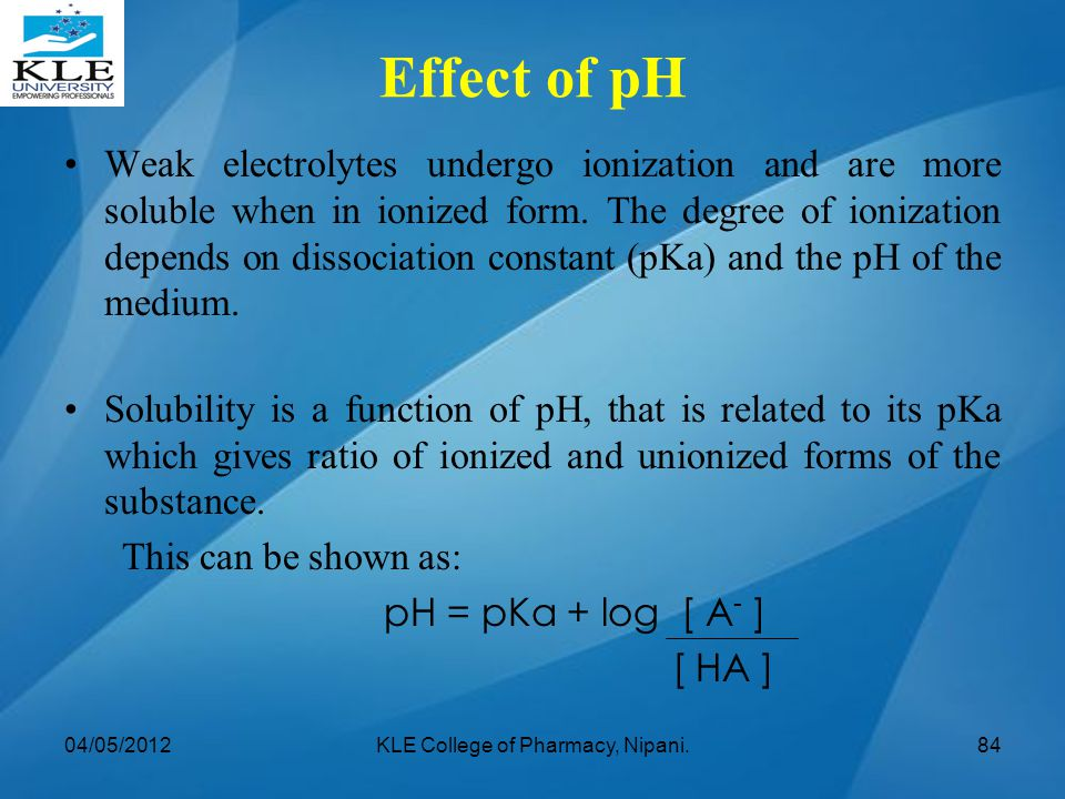 Effect of pH Weak electrolytes undergo ionization and are more soluble when in ionized form. The degree of ionization depends on dissociation constant