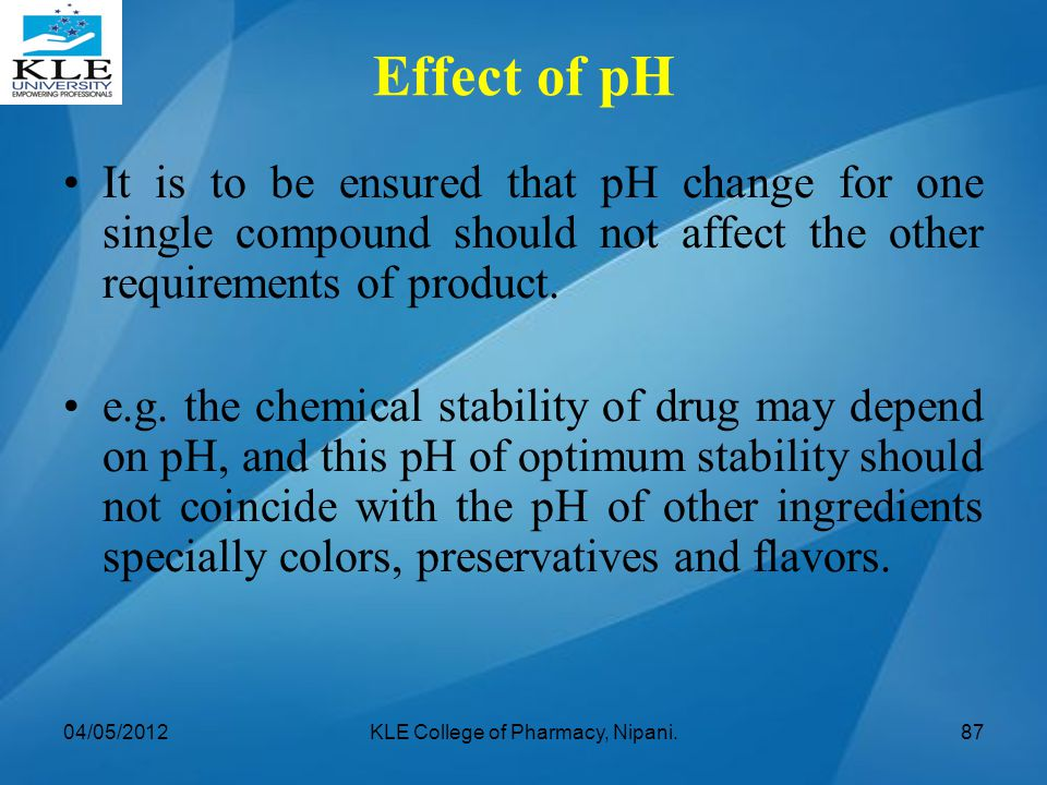 It is to be ensured that pH change for one single compound should not affect the other requirements of product. e.g. the chemical stability of drug ma