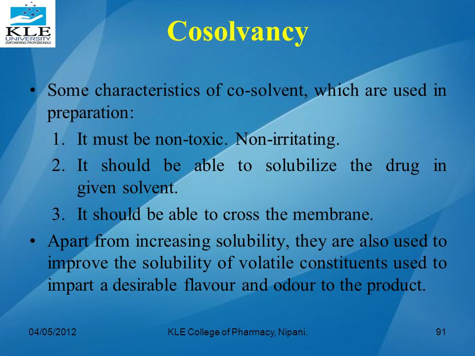 Some characteristics of co-solvent, which are used in preparation: 1. It must be non-toxic. Non-irritating. 2. It should be able to solubilize the dru