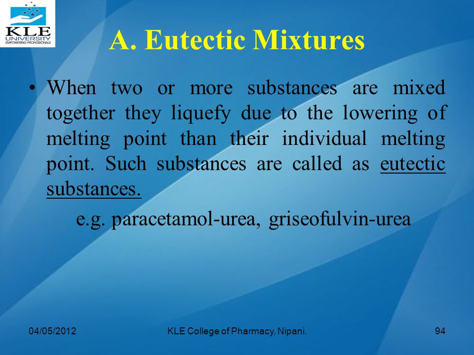A. Eutectic Mixtures When two or more substances are mixed together they liquefy due to the lowering of melting point than their individual melting po