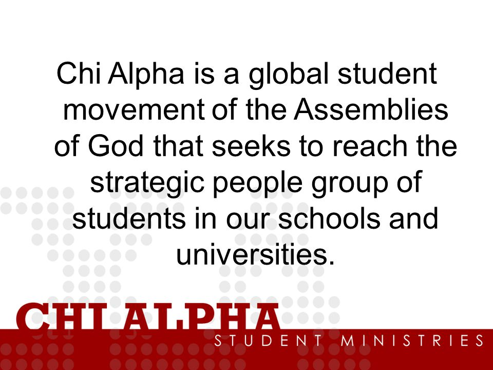 Chi Alpha is a global student movement of the Assemblies of God that seeks to reach the strategic people group of students in our schools and universities.