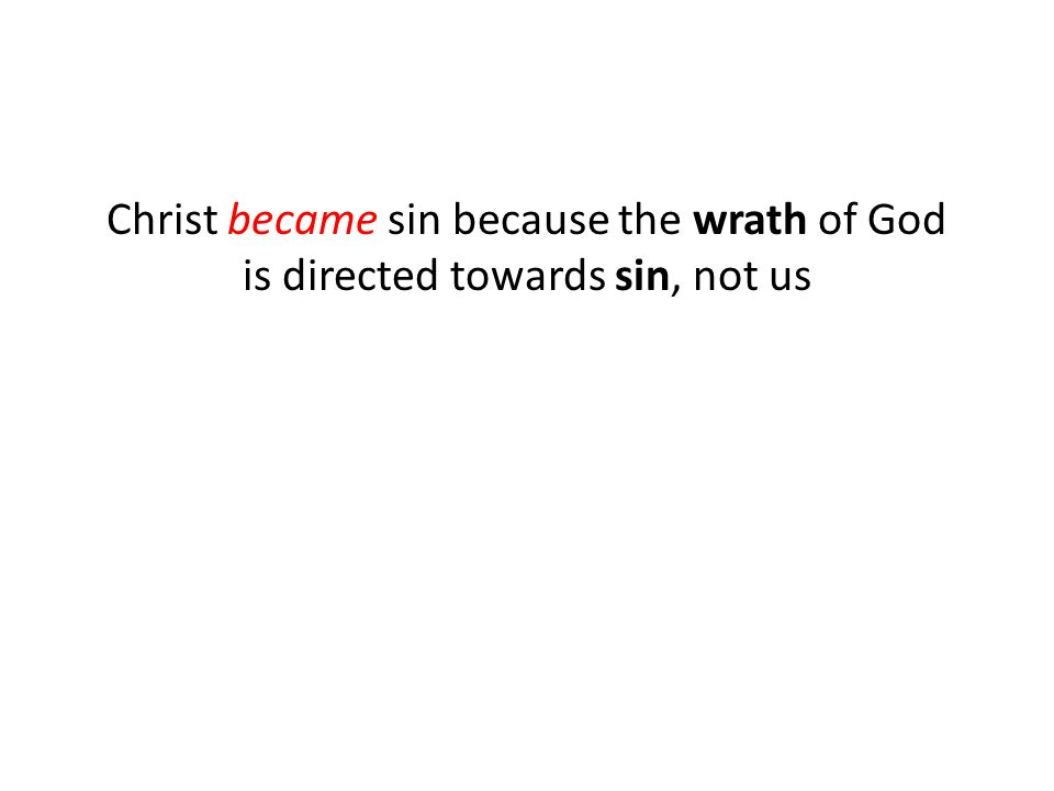 Christ became sin because the wrath of God is directed towards sin, not us