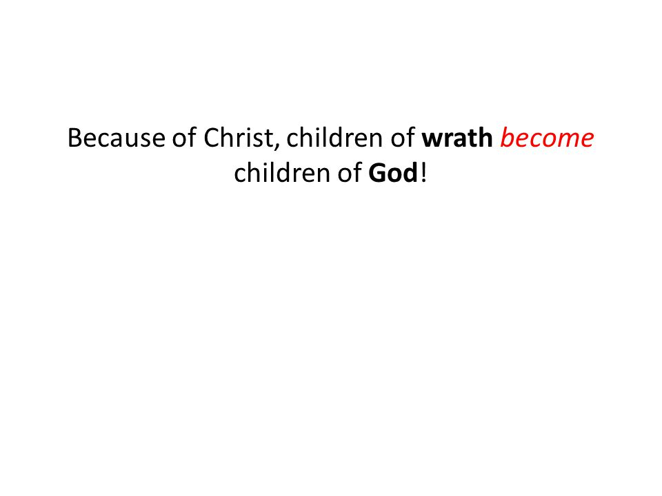 Because of Christ, children of wrath become children of God!