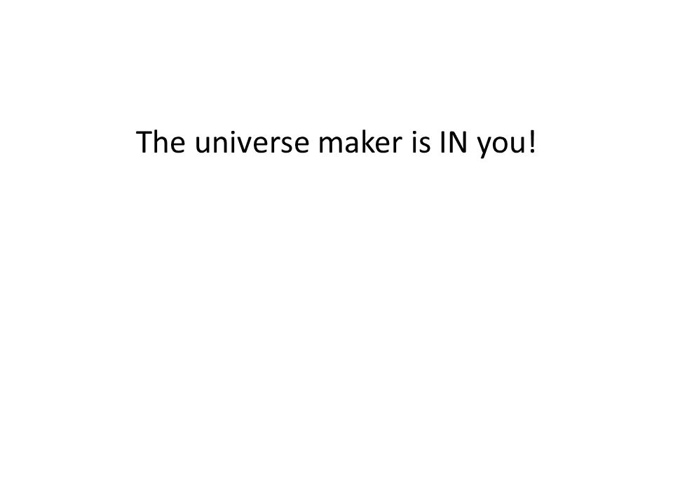 The universe maker is IN you!