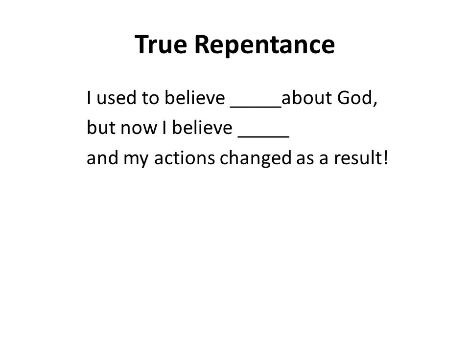 True Repentance I used to believe _____about God, but now I believe _____ and my actions changed as a result!