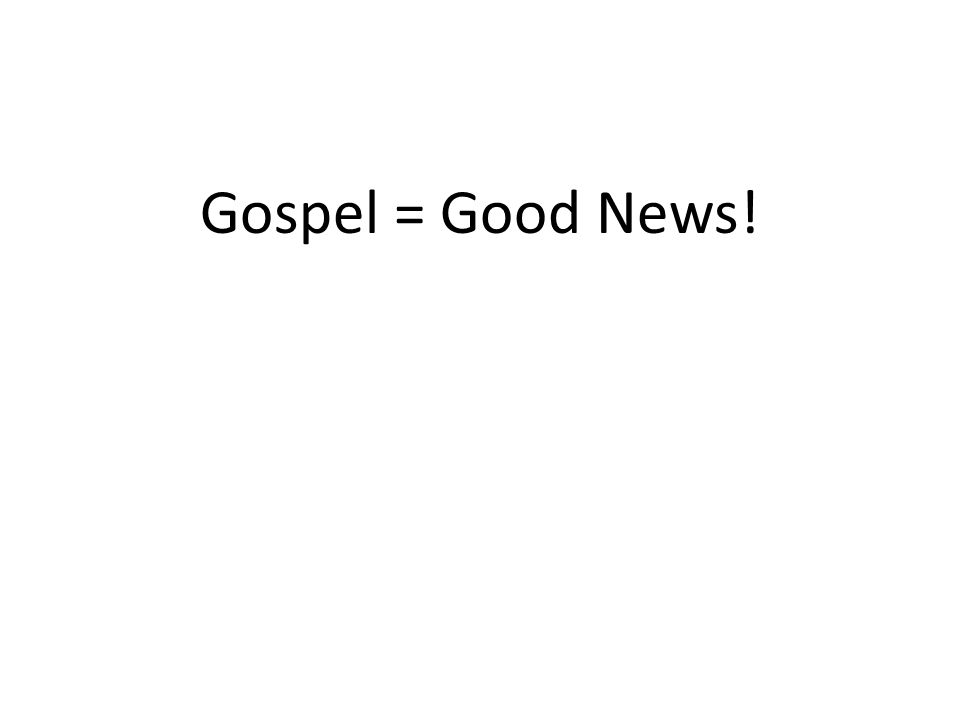 Gospel = Good News!