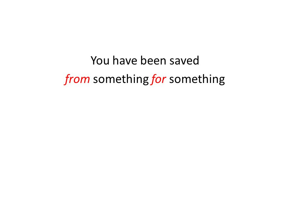 You have been saved from something for something