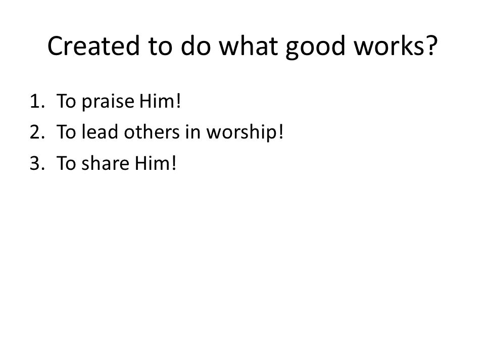 Created to do what good works? 1.To praise Him! 2.To lead others in worship! 3.To share Him!