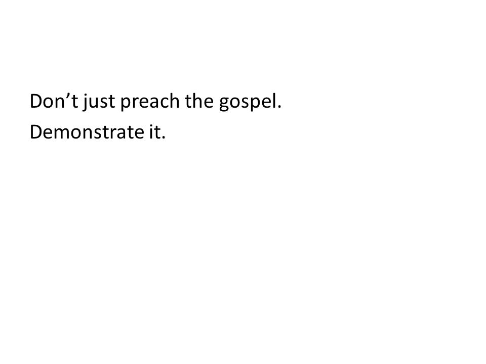 Don't just preach the gospel. Demonstrate it.