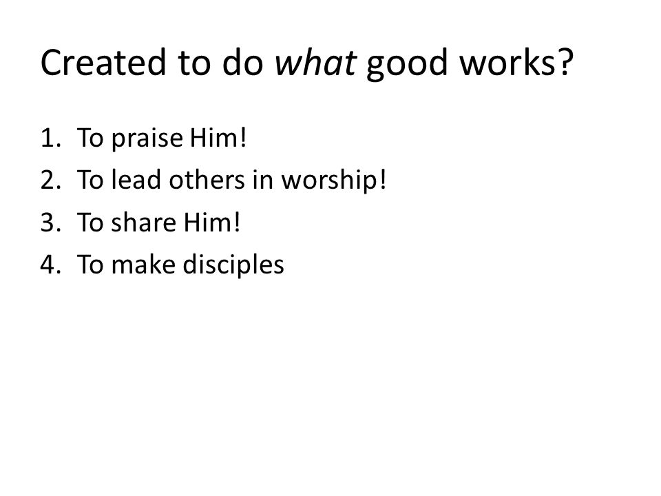Created to do what good works. 1.To praise Him. 2.To lead others in worship.