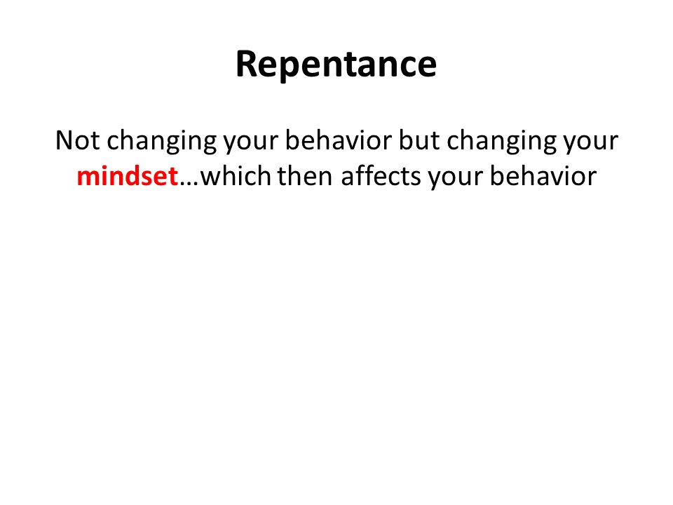 Repentance Not changing your behavior but changing your mindset…which then affects your behavior