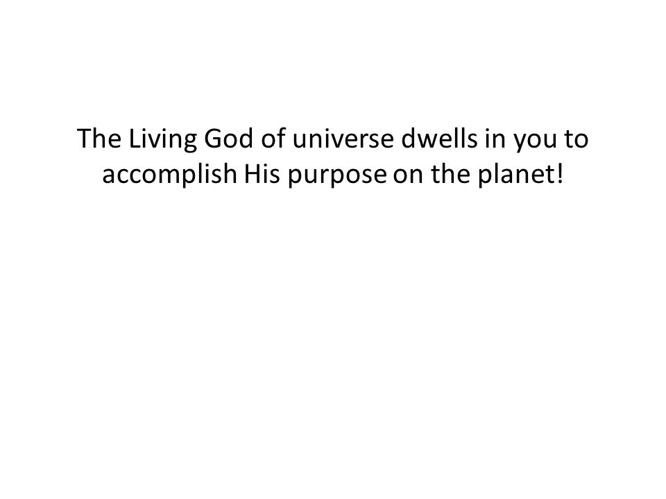 The Living God of universe dwells in you to accomplish His purpose on the planet!