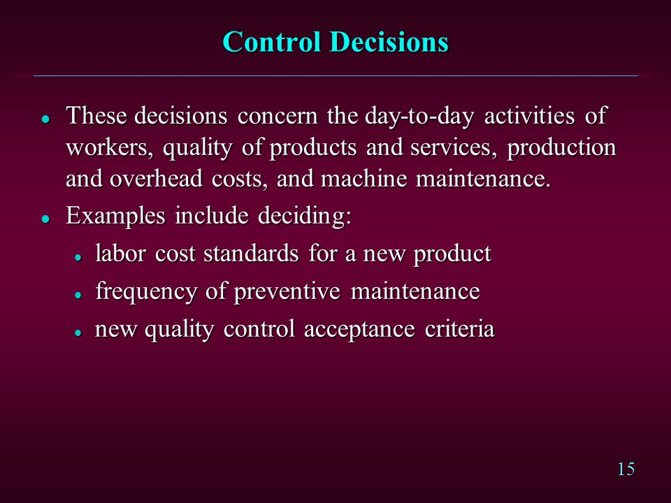 15 Control Decisions l These decisions concern the day-to-day activities of workers, quality of products and services, production and overhead costs, and machine maintenance.