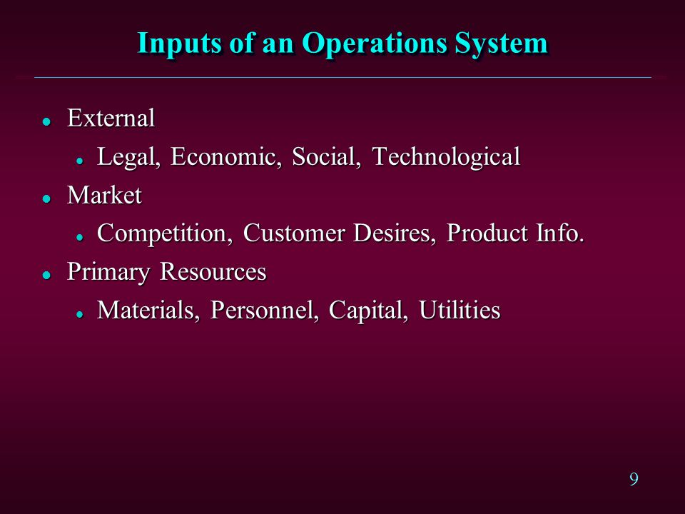 9 Inputs of an Operations System l External l Legal, Economic, Social, Technological l Market l Competition, Customer Desires, Product Info.