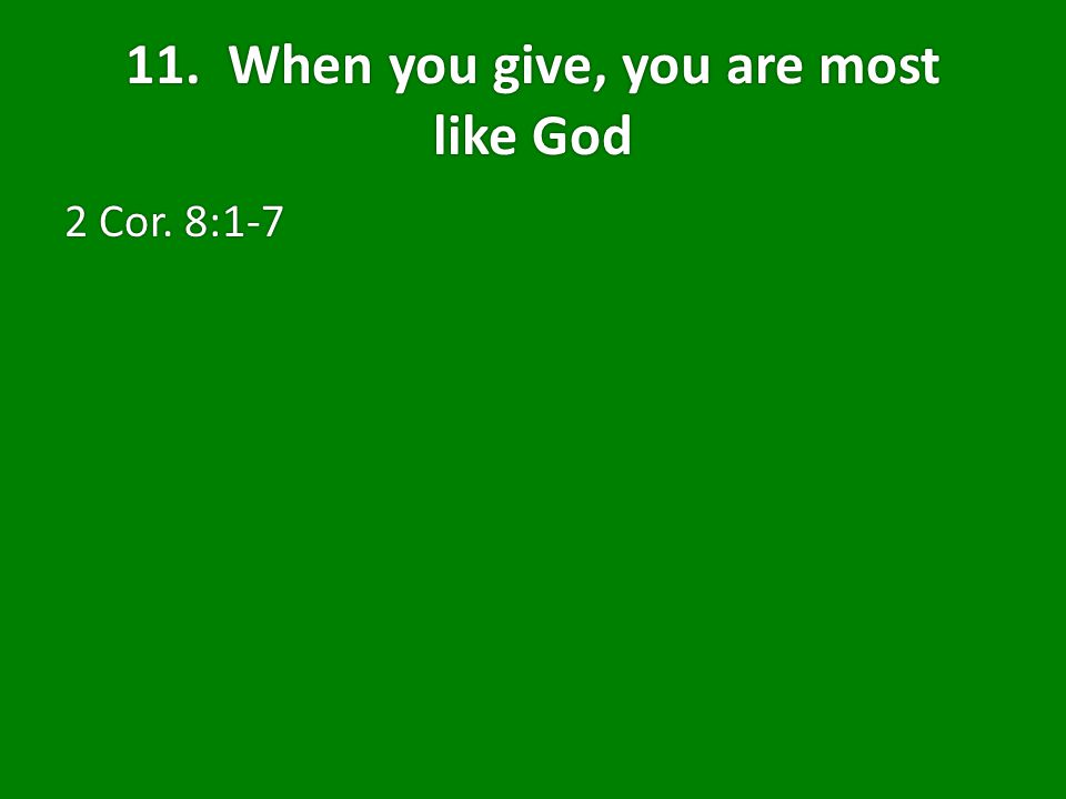 11. When you give, you are most like God 2 Cor. 8:1-7