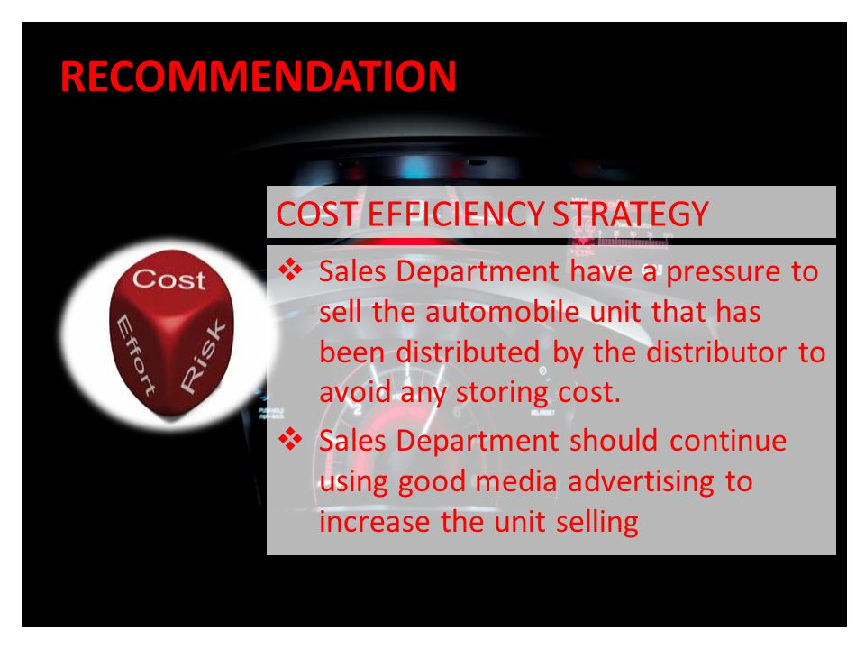 RECOMMENDATION COST EFFICIENCY STRATEGY  Sales Department have a pressure to sell the automobile unit that has been distributed by the distributor to avoid any storing cost.