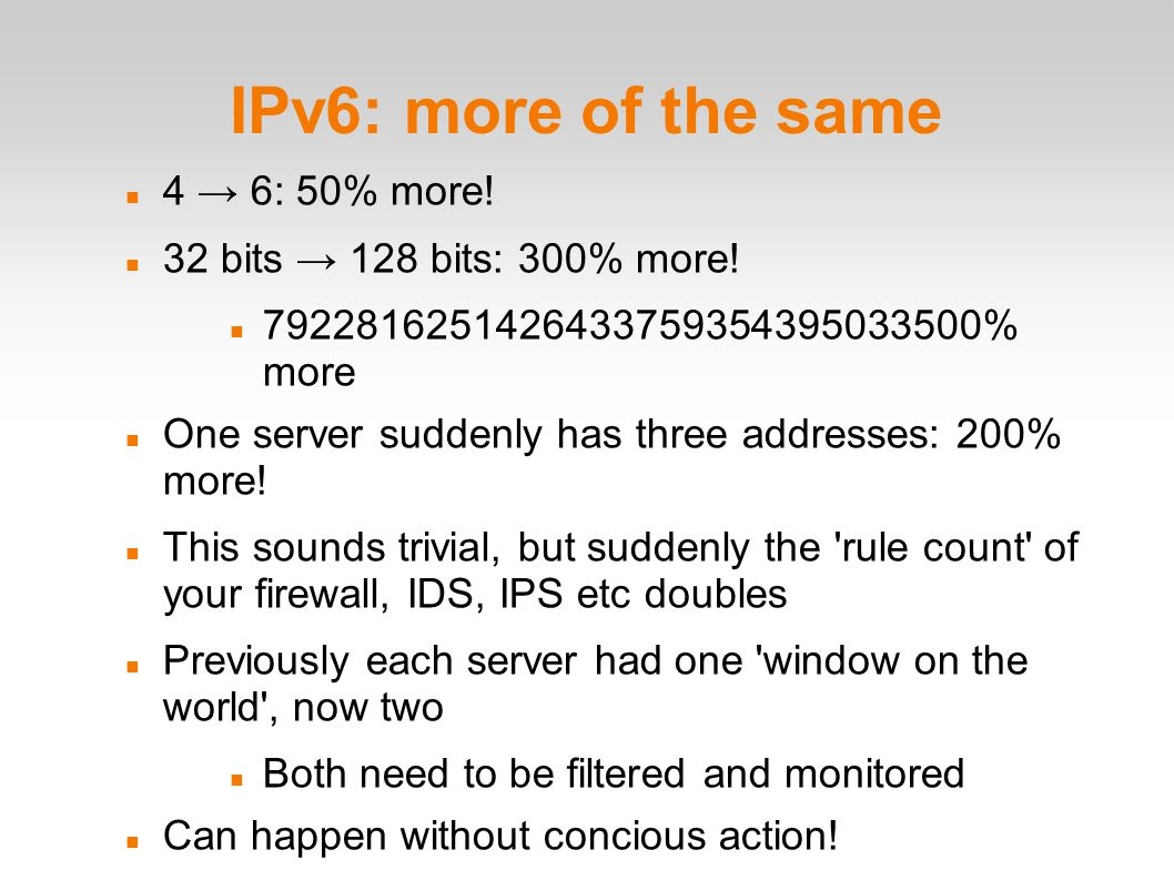 IPv6: more of the same 4 → 6: 50% more. 32 bits → 128 bits: 300% more.