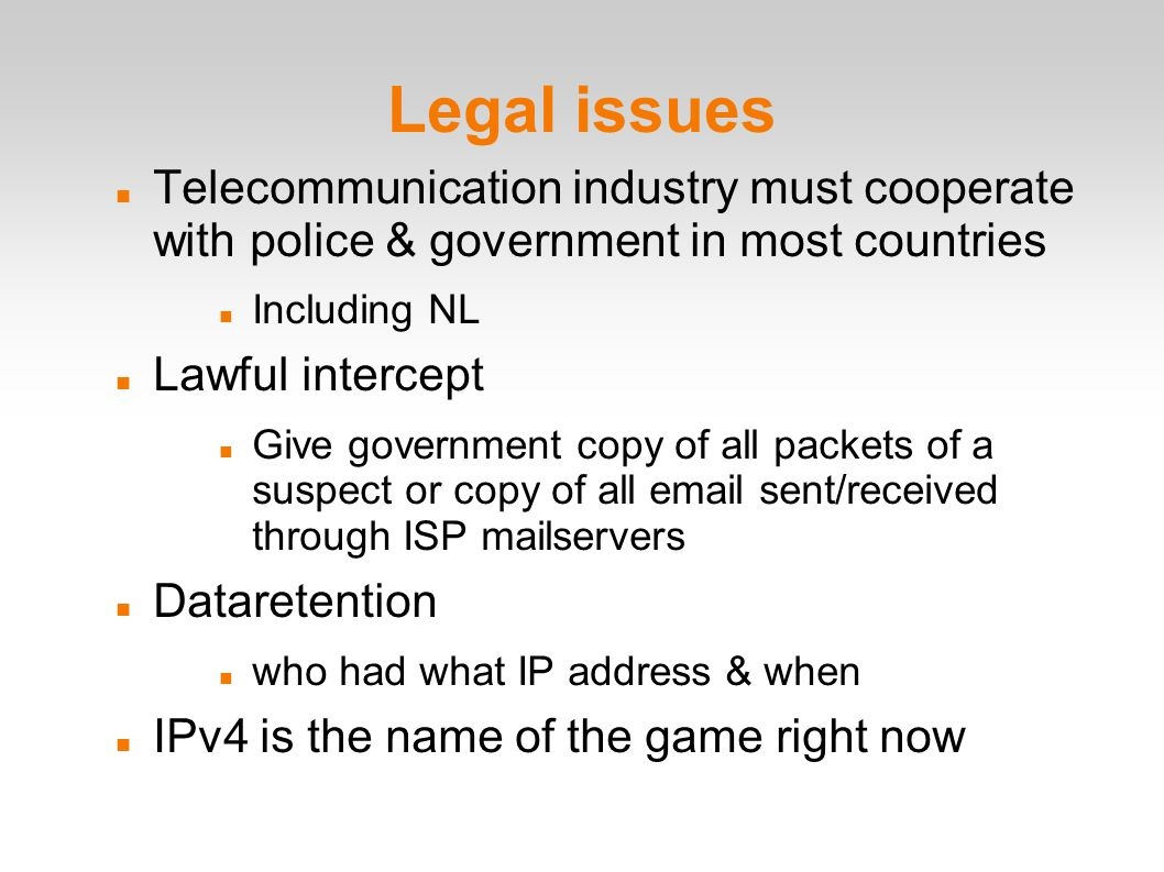Legal issues Telecommunication industry must cooperate with police & government in most countries Including NL Lawful intercept Give government copy of all packets of a suspect or copy of all email sent/received through ISP mailservers Dataretention who had what IP address & when IPv4 is the name of the game right now