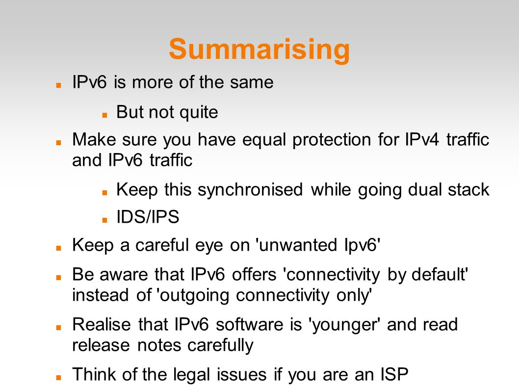 Summarising IPv6 is more of the same But not quite Make sure you have equal protection for IPv4 traffic and IPv6 traffic Keep this synchronised while going dual stack IDS/IPS Keep a careful eye on unwanted Ipv6 Be aware that IPv6 offers connectivity by default instead of outgoing connectivity only Realise that IPv6 software is younger and read release notes carefully Think of the legal issues if you are an ISP