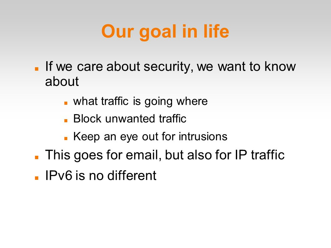 Our goal in life If we care about security, we want to know about what traffic is going where Block unwanted traffic Keep an eye out for intrusions This goes for email, but also for IP traffic IPv6 is no different