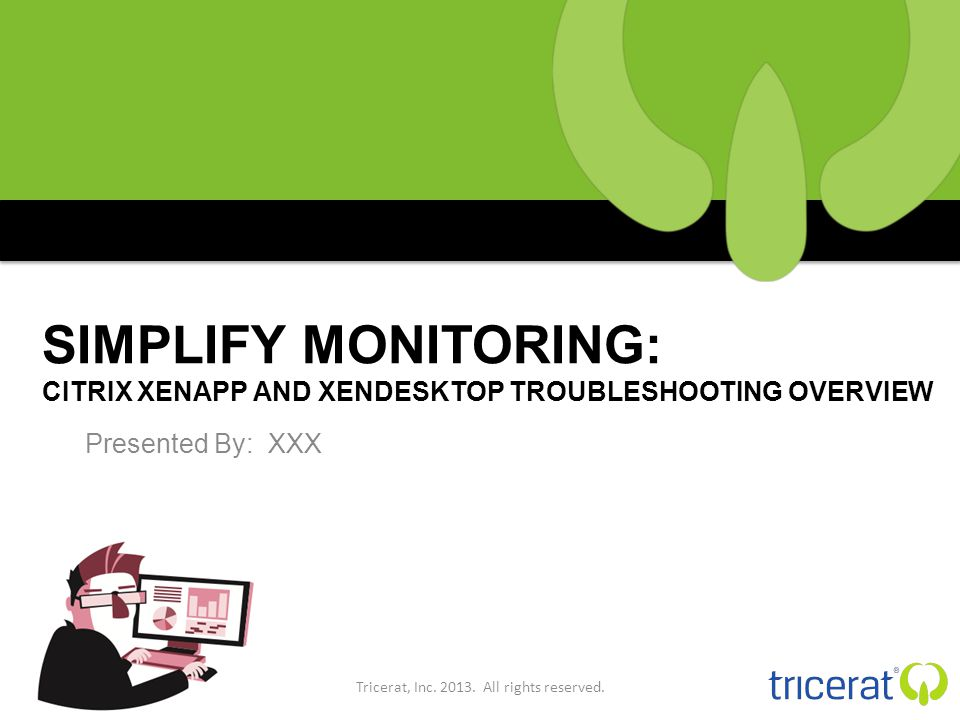 SIMPLIFY MONITORING: CITRIX XENAPP AND XENDESKTOP TROUBLESHOOTING OVERVIEW Presented By: XXX Tricerat, Inc.