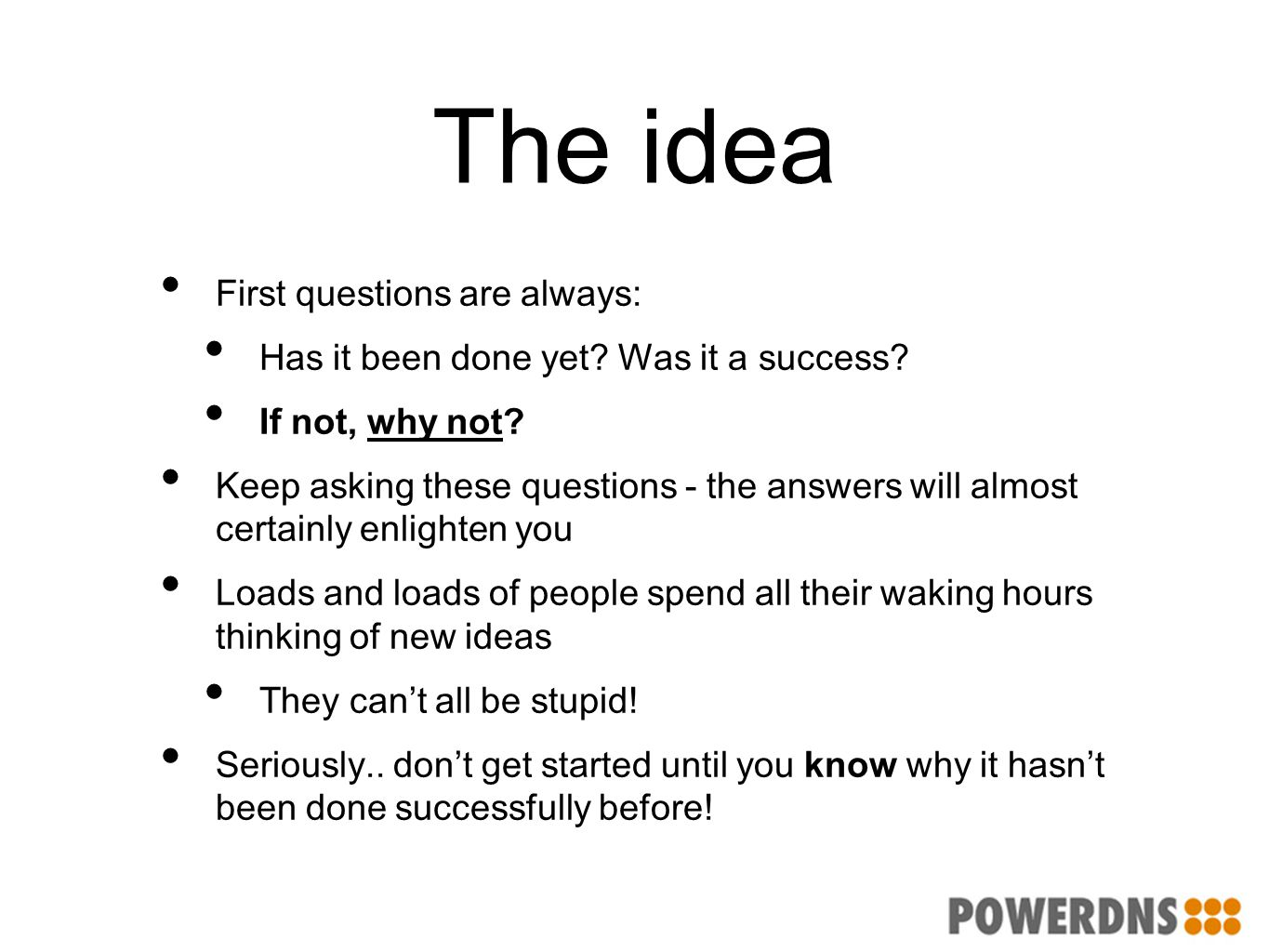The idea First questions are always: Has it been done yet? Was it a success? If not, why not? Keep asking these questions - the answers will almost ce