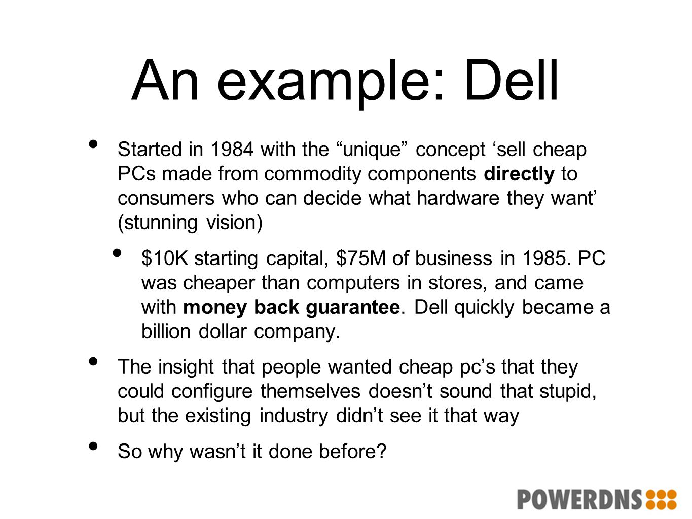 "An example: Dell Started in 1984 with the ""unique"" concept 'sell cheap PCs made from commodity components directly to consumers who can decide what ha"