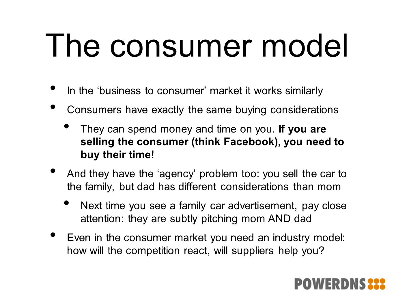 The consumer model In the 'business to consumer' market it works similarly Consumers have exactly the same buying considerations They can spend money