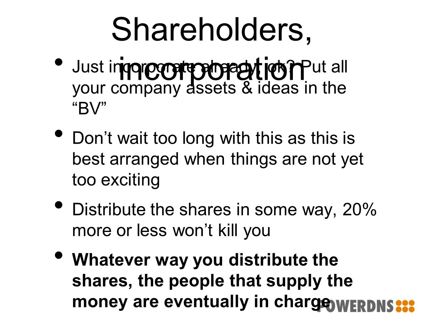 "Shareholders, incorporation Just incorporate already, ok? Put all your company assets & ideas in the ""BV"" Don't wait too long with this as this is bes"