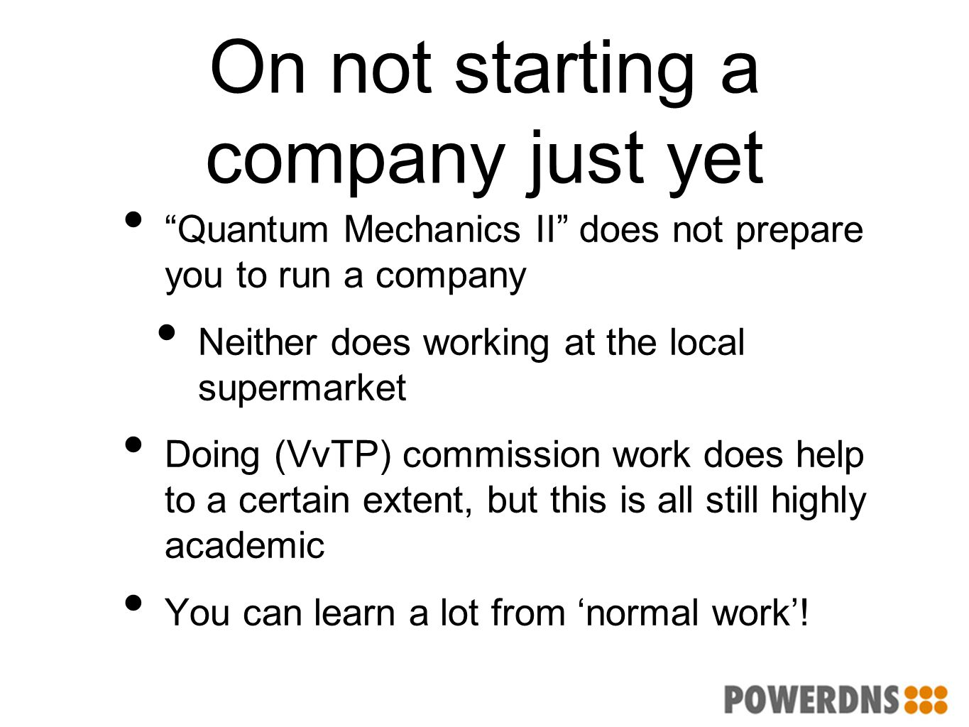 "On not starting a company just yet ""Quantum Mechanics II"" does not prepare you to run a company Neither does working at the local supermarket Doing (V"