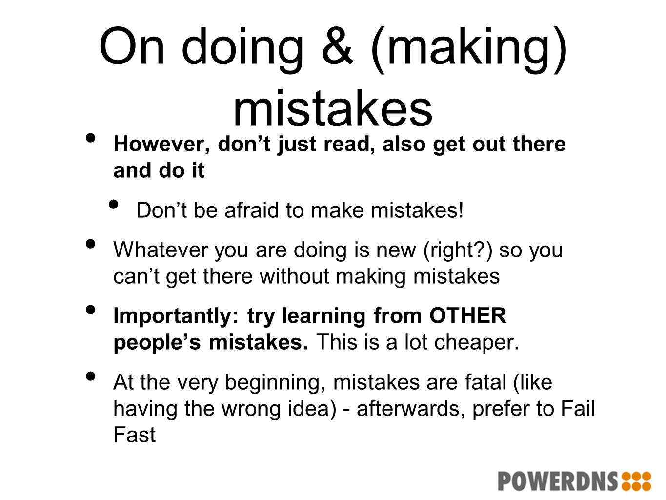 On doing & (making) mistakes However, don't just read, also get out there and do it Don't be afraid to make mistakes! Whatever you are doing is new (r
