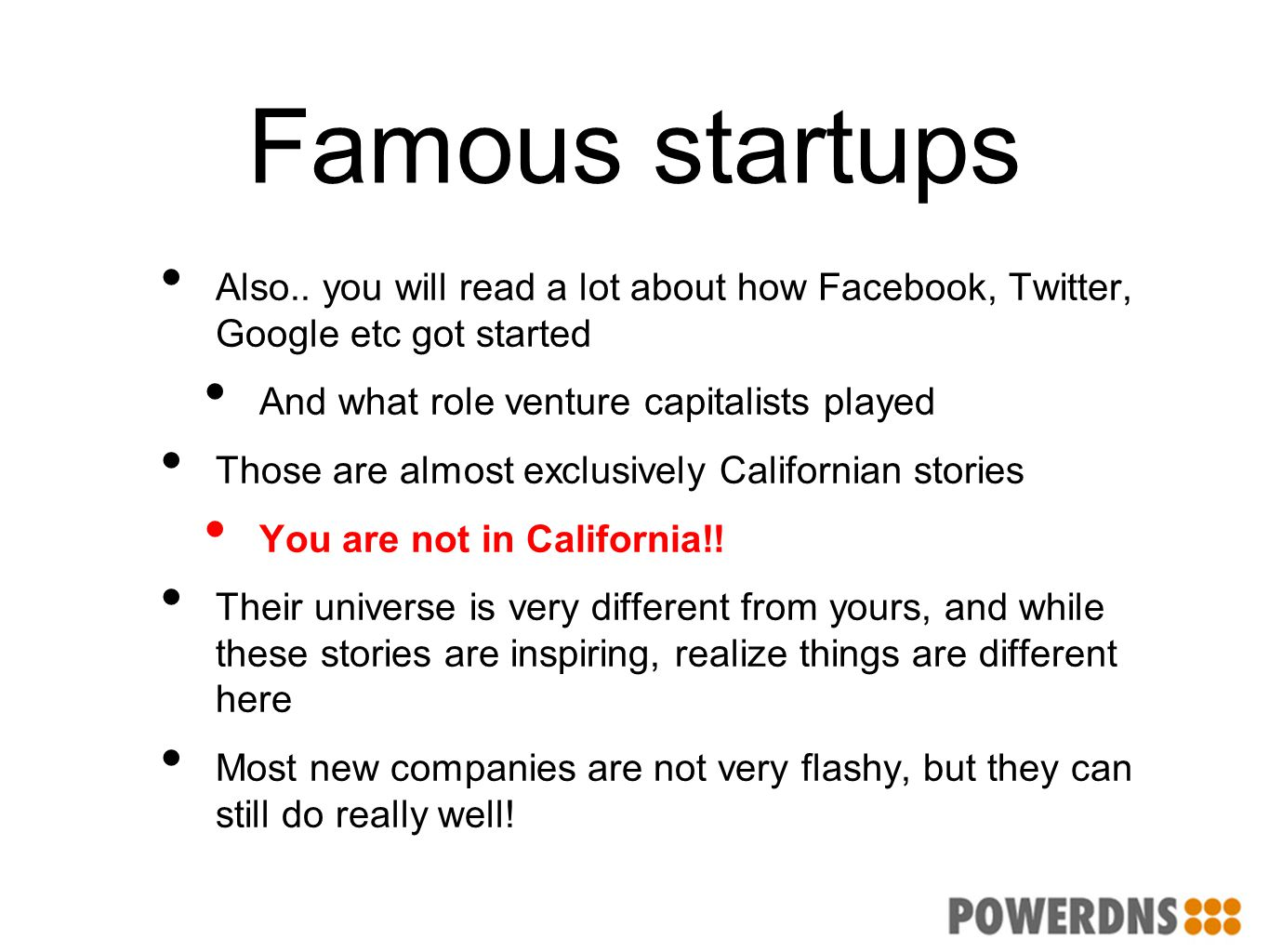 Famous startups Also.. you will read a lot about how Facebook, Twitter, Google etc got started And what role venture capitalists played Those are almo